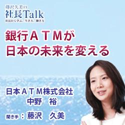 『銀行ATMが日本の未来を変える』(日本ATM株式会社)  藤沢久美の社長Talk