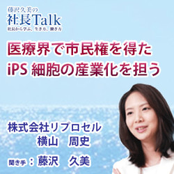 『医療界で市民権を得たiPS細胞の産業化を担う』(株式会社株式会社リプロセル)| 藤沢久美の社長Talk