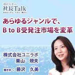 あらゆるジャンルで、B to B受発注市場を変革(株式会社ユニラボ)| 藤沢久美の社長Talk