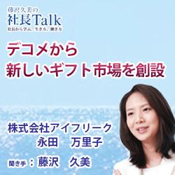 『デコメから新しいギフト市場を創設』(株式会社アイフリーク)  藤沢久美の社長Talk