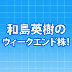 和島英樹のウィークエンド株!