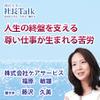 『人生の終盤を支える尊い仕事が生まれる苦労』(株式会社ケアサービス)| 藤沢久美の社長Talk