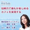 『信頼力で誰もが楽しめるカフェを実現する』(株式会社ランシステム)| 藤沢久美の社長Talk