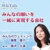 『みんなの願いを一緒に実現する会社』(株式会社みんなのウェディング)| 藤沢久美の社長Talk