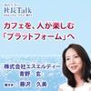 カフェを、人が楽しむ「プラットフォーム」へ(株式会社エスエルディー) | 藤沢久美の社長Talk