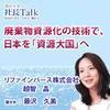 廃棄物資源化の技術で、日本を「資源大国」へ(リファインバース株式会社) | 藤沢久美の社長Talk