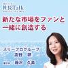 『新たな市場をファンと一緒に創造する』(スリープログループ株式会社)| 藤沢久美の社長Talk