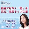 『機器ではなく「音」を売る、世界トップ企業』(TOA株式会社)| 藤沢久美の社長Talk